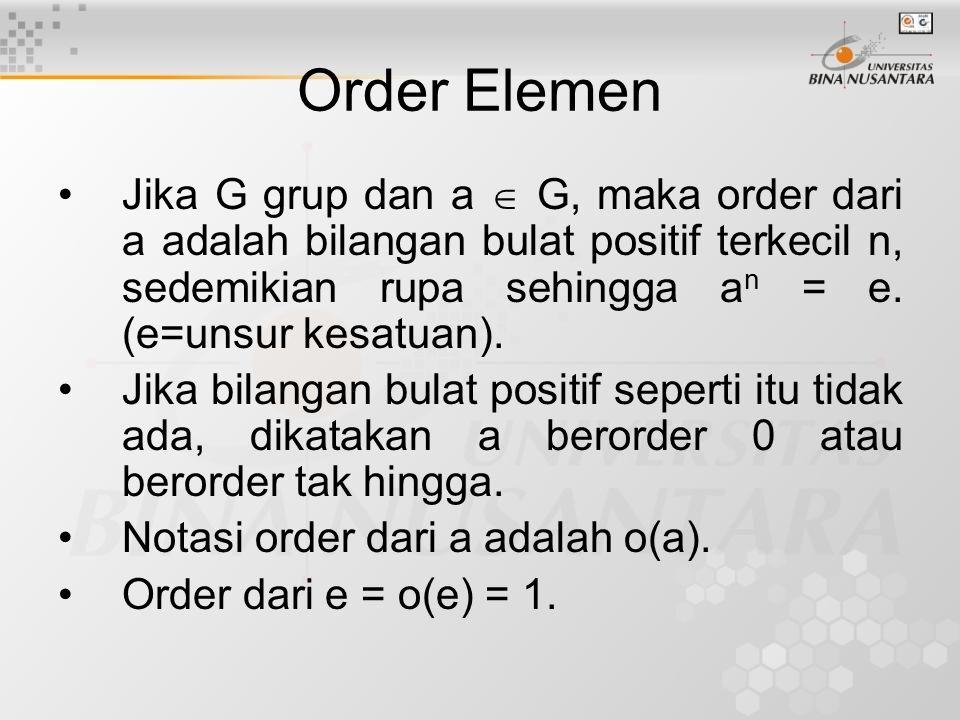 Order Elemen Jika G grup dan a  G, maka order dari a adalah bilangan bulat positif terkecil n, sedemikian rupa sehingga a n = e. (e=unsur kesatuan).