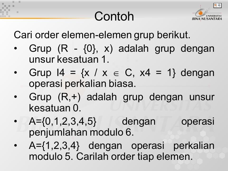 Contoh Cari order elemen-elemen grup berikut. Grup (R - {0}, x) adalah grup dengan unsur kesatuan 1. Grup I4 = {x / x  C, x4 = 1} dengan operasi perk