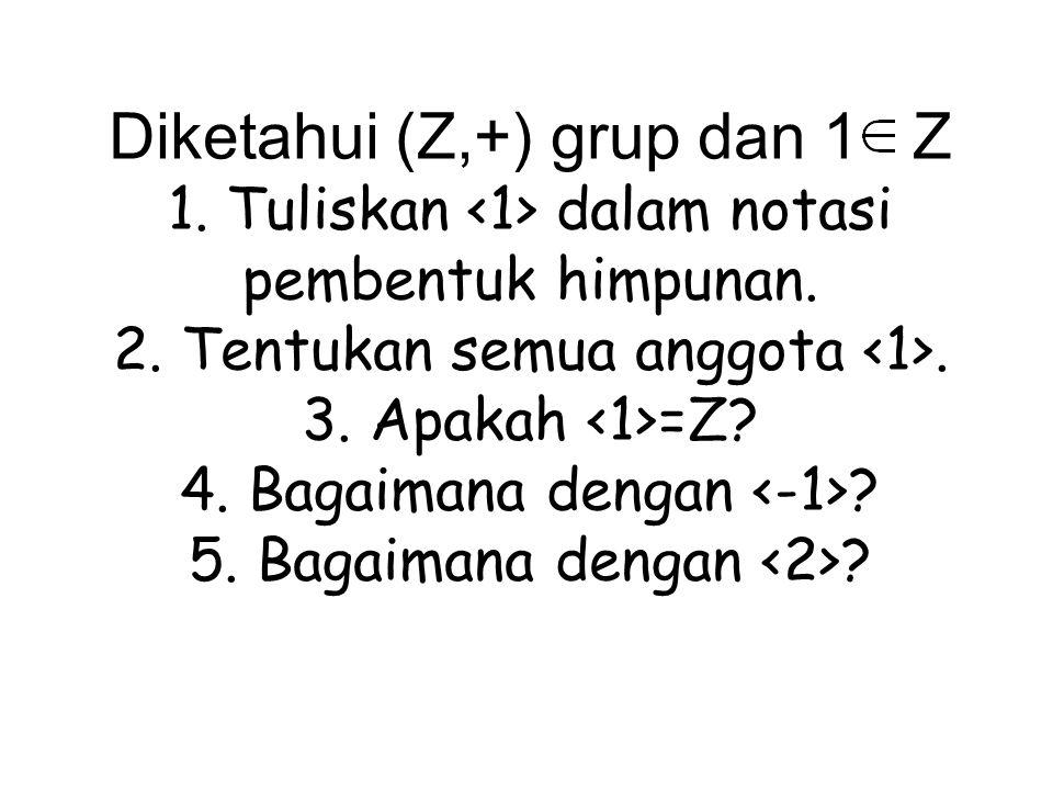 Diketahui (Z,+) grup dan 1 Z 1. Tuliskan dalam notasi pembentuk himpunan. 2. Tentukan semua anggota. 3. Apakah =Z? 4. Bagaimana dengan ? 5. Bagaimana