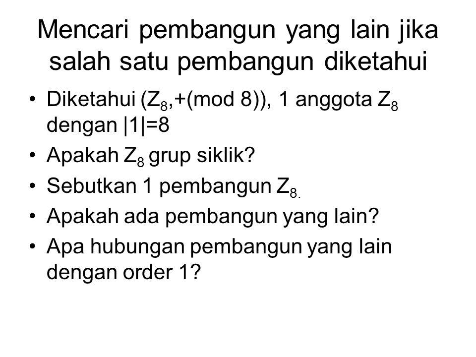 Mencari pembangun yang lain jika salah satu pembangun diketahui Diketahui (Z 8,+(mod 8)), 1 anggota Z 8 dengan |1|=8 Apakah Z 8 grup siklik? Sebutkan
