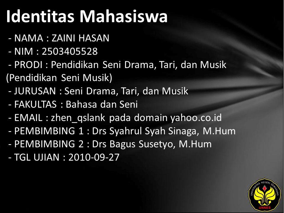 Identitas Mahasiswa - NAMA : ZAINI HASAN - NIM : 2503405528 - PRODI : Pendidikan Seni Drama, Tari, dan Musik (Pendidikan Seni Musik) - JURUSAN : Seni Drama, Tari, dan Musik - FAKULTAS : Bahasa dan Seni - EMAIL : zhen_qslank pada domain yahoo.co.id - PEMBIMBING 1 : Drs Syahrul Syah Sinaga, M.Hum - PEMBIMBING 2 : Drs Bagus Susetyo, M.Hum - TGL UJIAN : 2010-09-27