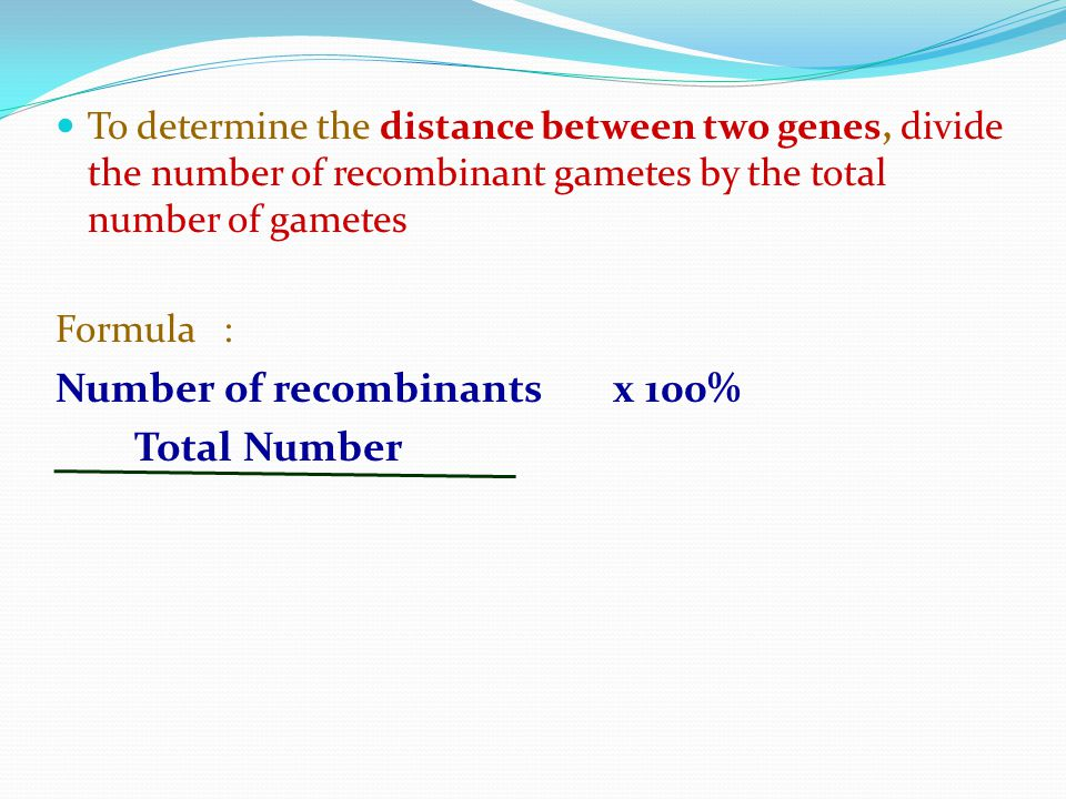 To determine the distance between two genes, divide the number of recombinant gametes by the total number of gametes Formula : Number of recombinants x 100% Total Number