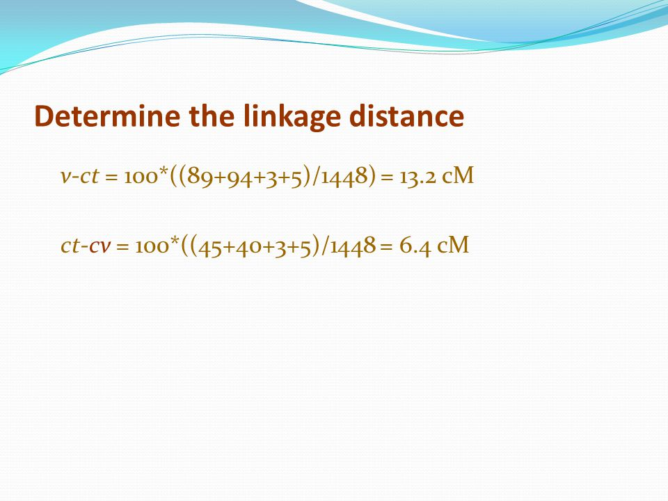 Determine the linkage distance v-ct = 100*((89+94+3+5)/1448) = 13.2 cM ct-cv = 100*((45+40+3+5)/1448 = 6.4 cM