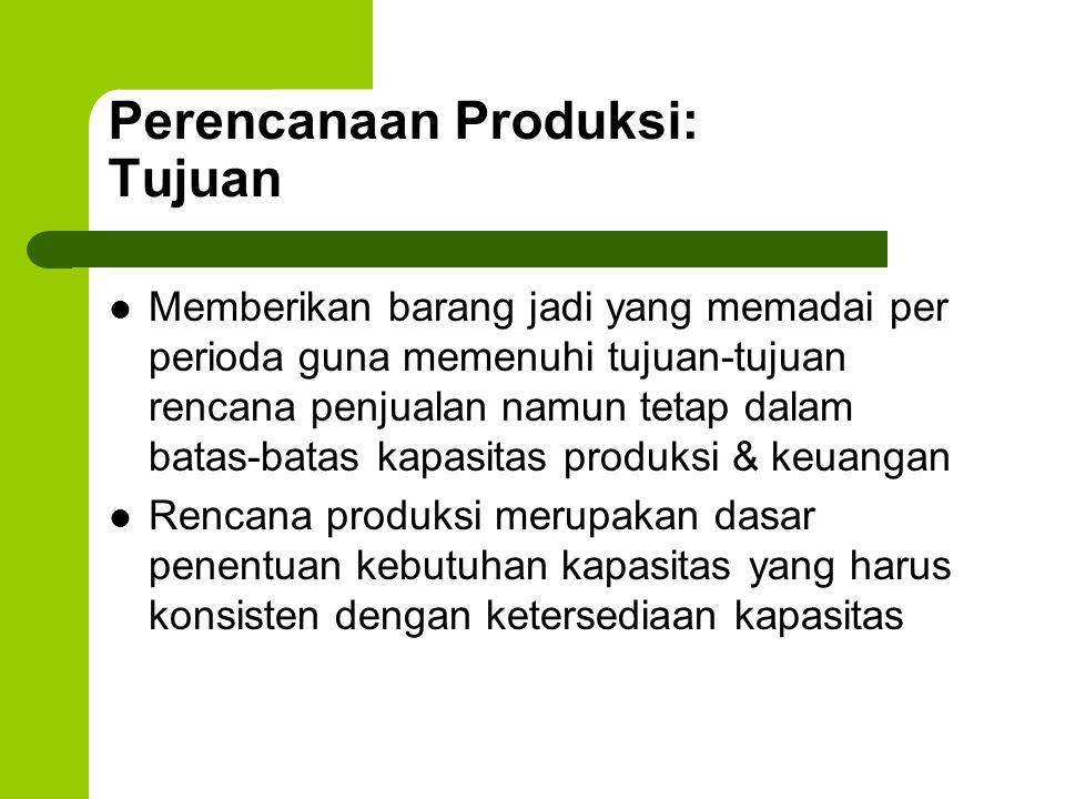Perencanaan Produksi: Tujuan Memberikan barang jadi yang memadai per perioda guna memenuhi tujuan-tujuan rencana penjualan namun tetap dalam batas-batas kapasitas produksi & keuangan Rencana produksi merupakan dasar penentuan kebutuhan kapasitas yang harus konsisten dengan ketersediaan kapasitas