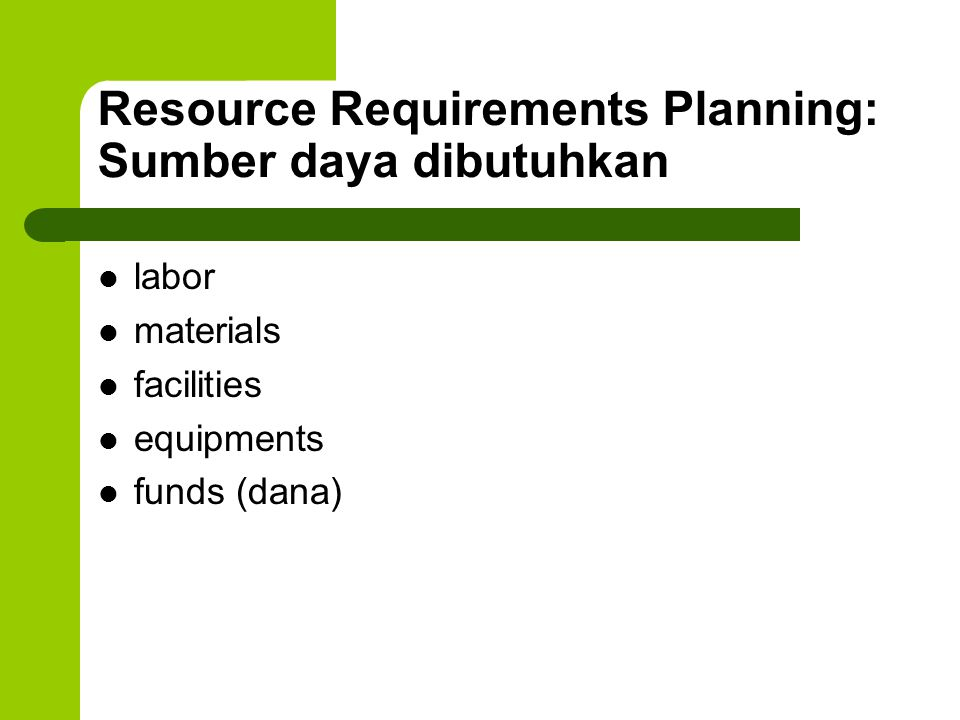 Resource Requirements Planning: Sumber daya dibutuhkan labor materials facilities equipments funds (dana)