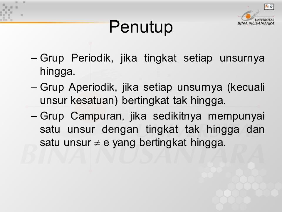 Penutup –Grup Periodik, jika tingkat setiap unsurnya hingga. –Grup Aperiodik, jika setiap unsurnya (kecuali unsur kesatuan) bertingkat tak hingga. –Gr