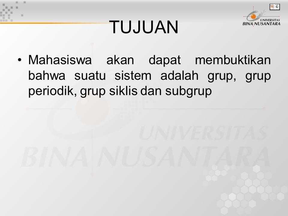 TUJUAN Mahasiswa akan dapat membuktikan bahwa suatu sistem adalah grup, grup periodik, grup siklis dan subgrup