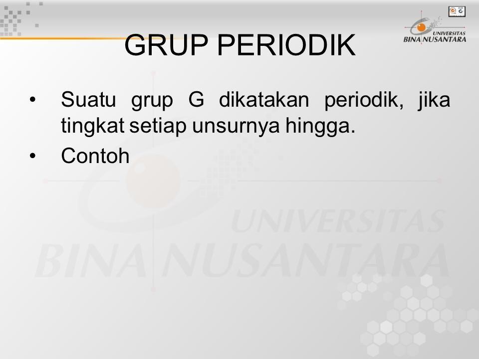 GRUP PERIODIK Suatu grup G dikatakan periodik, jika tingkat setiap unsurnya hingga. Contoh