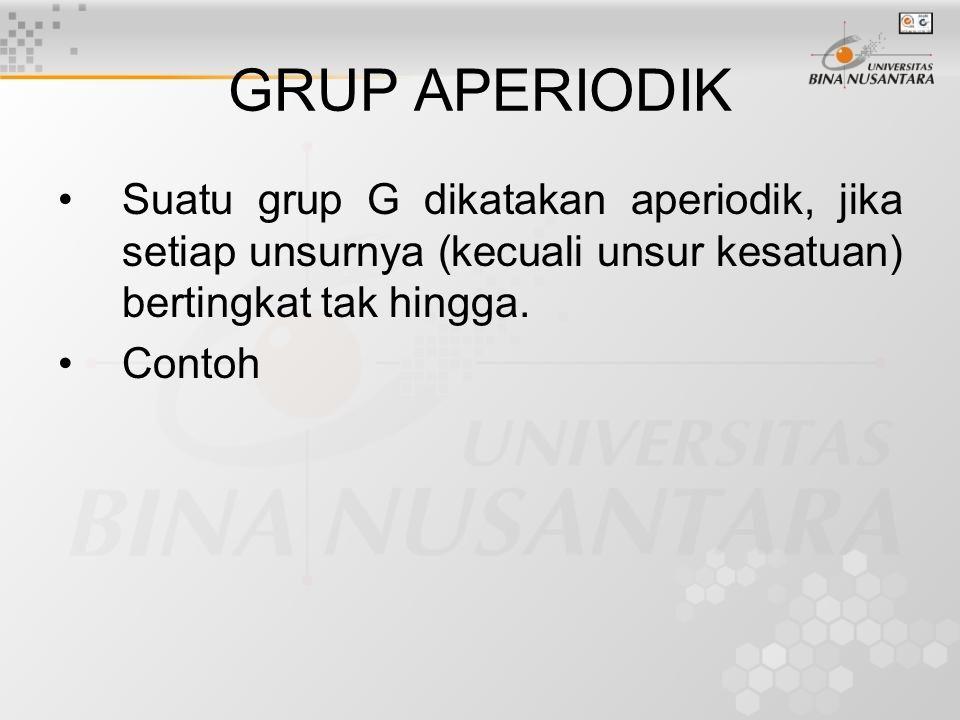 GRUP APERIODIK Suatu grup G dikatakan aperiodik, jika setiap unsurnya (kecuali unsur kesatuan) bertingkat tak hingga. Contoh