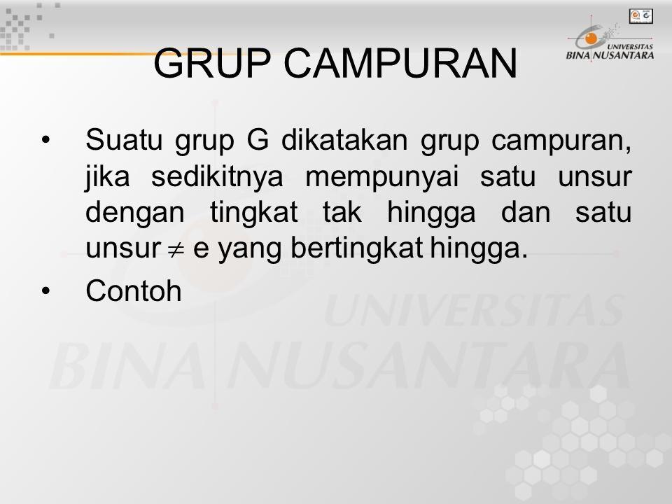 GRUP CAMPURAN Suatu grup G dikatakan grup campuran, jika sedikitnya mempunyai satu unsur dengan tingkat tak hingga dan satu unsur  e yang bertingkat