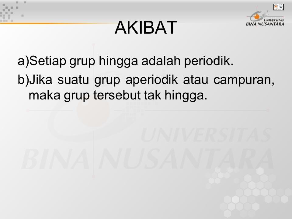 AKIBAT a)Setiap grup hingga adalah periodik. b)Jika suatu grup aperiodik atau campuran, maka grup tersebut tak hingga.