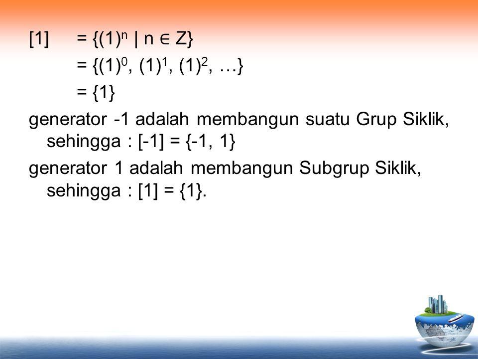 [1] = {(1) n | n ∈ Z} = {(1) 0, (1) 1, (1) 2, …} = {1} generator -1 adalah membangun suatu Grup Siklik, sehingga : [-1] = {-1, 1} generator 1 adalah m