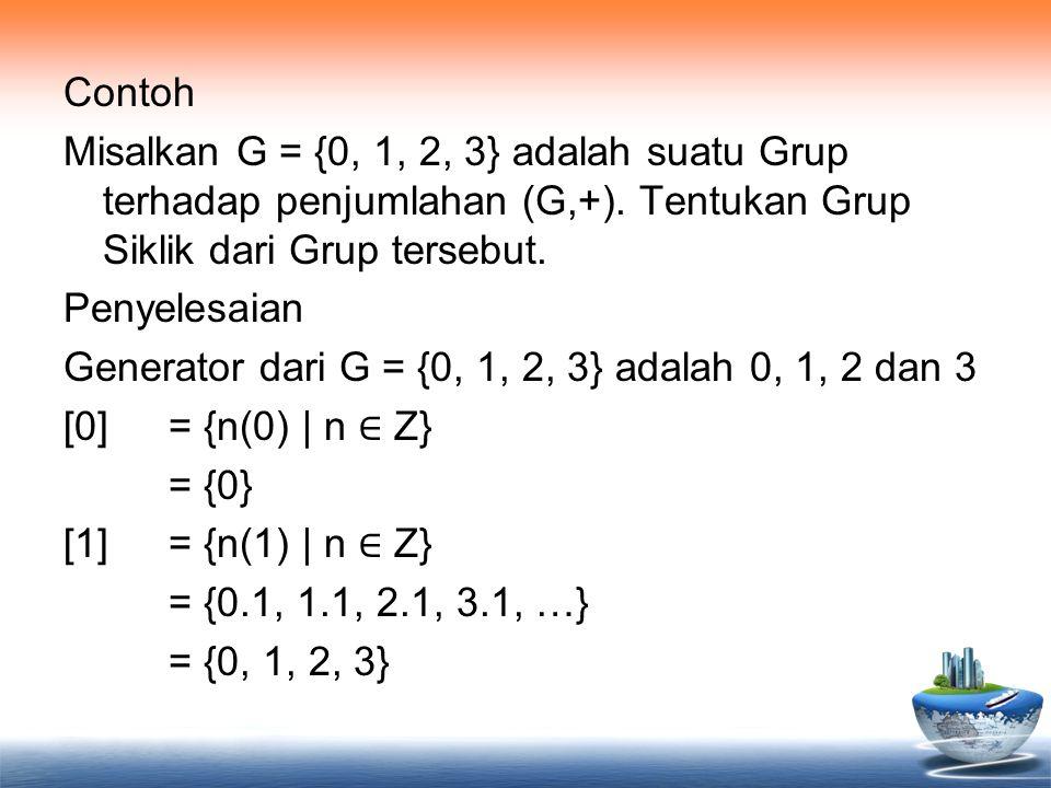 Contoh Misalkan G = {0, 1, 2, 3} adalah suatu Grup terhadap penjumlahan (G,+). Tentukan Grup Siklik dari Grup tersebut. Penyelesaian Generator dari G