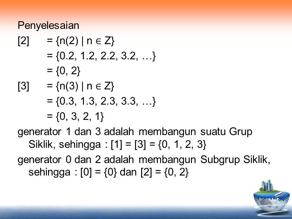 Penyelesaian [2] = {n(2) | n ∈ Z} = {0.2, 1.2, 2.2, 3.2, …} = {0, 2} [3] = {n(3) | n ∈ Z} = {0.3, 1.3, 2.3, 3.3, …} = {0, 3, 2, 1} generator 1 dan 3 a