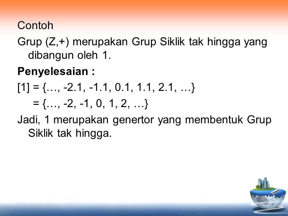 Contoh Grup (Z,+) merupakan Grup Siklik tak hingga yang dibangun oleh 1. Penyelesaian : [1] = {…, -2.1, -1.1, 0.1, 1.1, 2.1, …} = {…, -2, -1, 0, 1, 2,