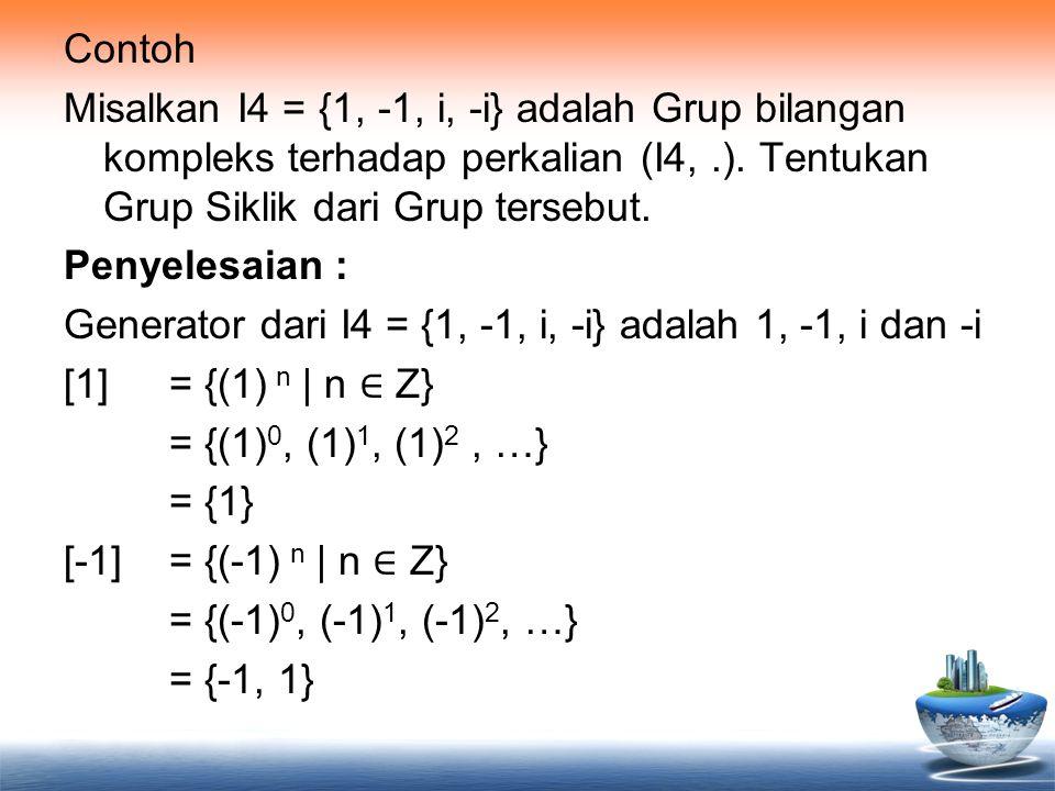 Contoh Misalkan I4 = {1, -1, i, -i} adalah Grup bilangan kompleks terhadap perkalian (I4,.). Tentukan Grup Siklik dari Grup tersebut. Penyelesaian : G