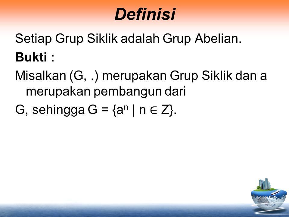 Definisi Setiap Grup Siklik adalah Grup Abelian. Bukti : Misalkan (G,.) merupakan Grup Siklik dan a merupakan pembangun dari G, sehingga G = {a n | n