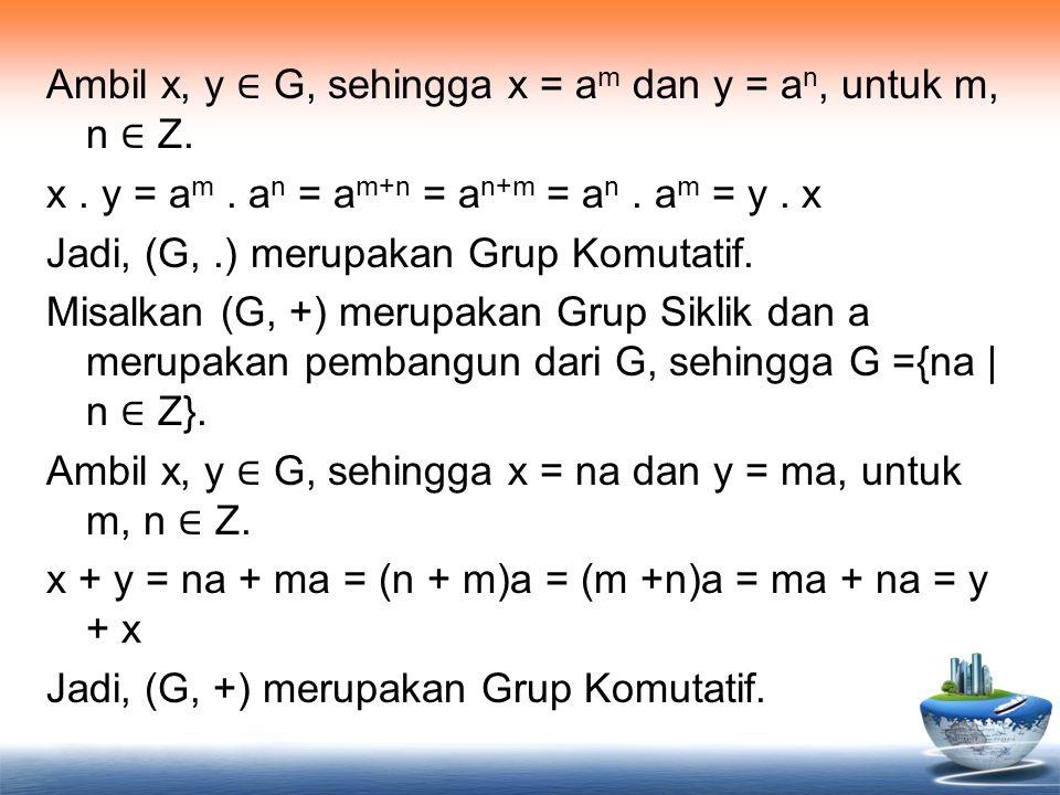 Ambil x, y ∈ G, sehingga x = a m dan y = a n, untuk m, n ∈ Z. x. y = a m. a n = a m+n = a n+m = a n. a m = y. x Jadi, (G,.) merupakan Grup Komutatif.