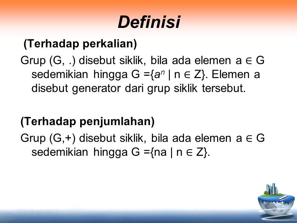 Definisi (Terhadap perkalian) Grup (G,.) disebut siklik, bila ada elemen a ∈ G sedemikian hingga G ={a n | n ∈ Z}. Elemen a disebut generator dari gru