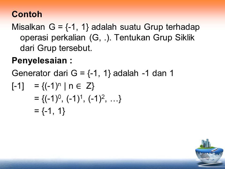 Contoh Misalkan G = {-1, 1} adalah suatu Grup terhadap operasi perkalian (G,.). Tentukan Grup Siklik dari Grup tersebut. Penyelesaian : Generator dari