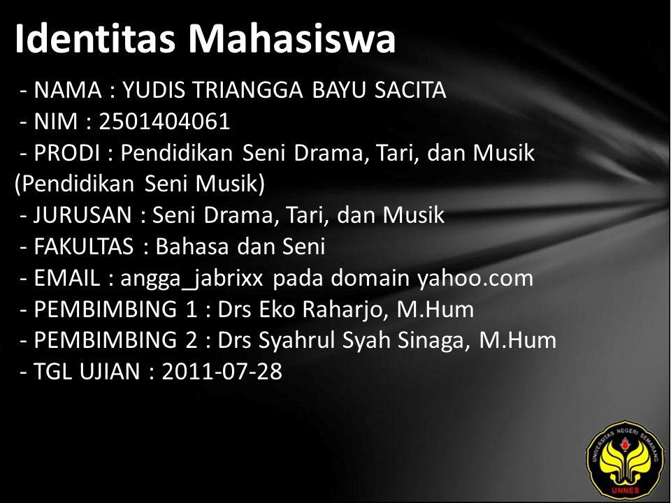 Identitas Mahasiswa - NAMA : YUDIS TRIANGGA BAYU SACITA - NIM : 2501404061 - PRODI : Pendidikan Seni Drama, Tari, dan Musik (Pendidikan Seni Musik) - JURUSAN : Seni Drama, Tari, dan Musik - FAKULTAS : Bahasa dan Seni - EMAIL : angga_jabrixx pada domain yahoo.com - PEMBIMBING 1 : Drs Eko Raharjo, M.Hum - PEMBIMBING 2 : Drs Syahrul Syah Sinaga, M.Hum - TGL UJIAN : 2011-07-28