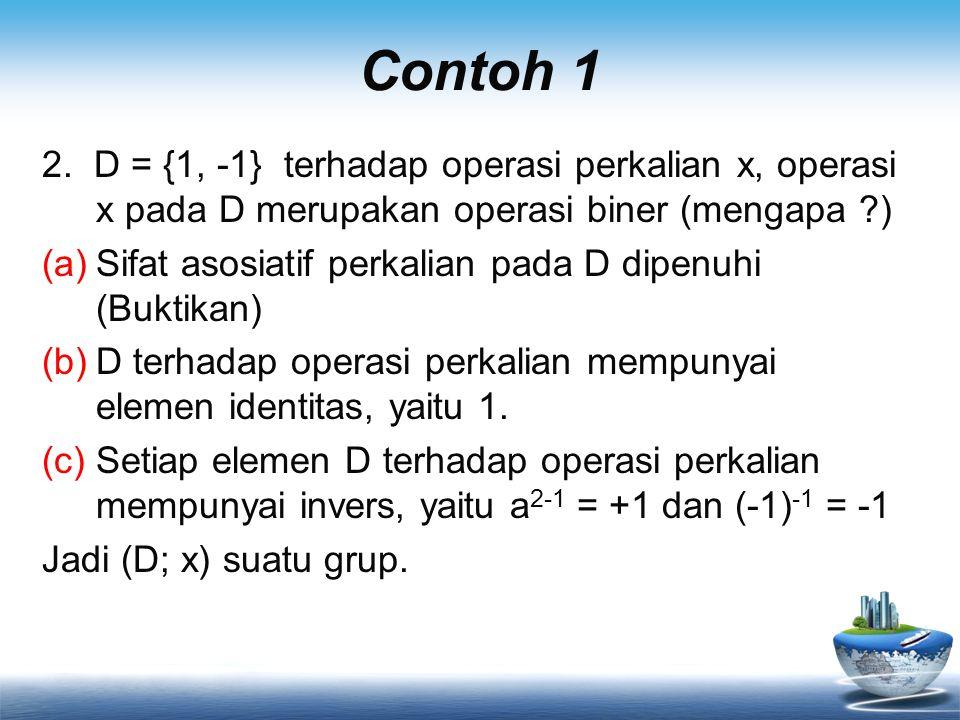 Contoh 1 2. D = {1, -1} terhadap operasi perkalian x, operasi x pada D merupakan operasi biner (mengapa ?) (a)Sifat asosiatif perkalian pada D dipenuh