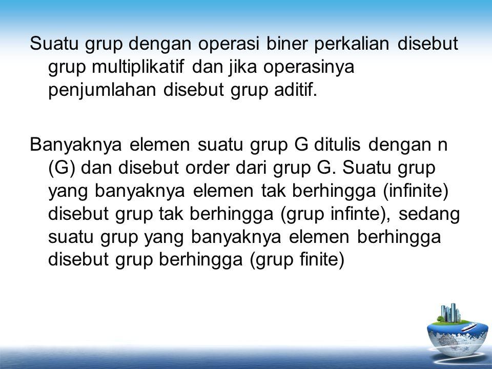 Suatu grup dengan operasi biner perkalian disebut grup multiplikatif dan jika operasinya penjumlahan disebut grup aditif. Banyaknya elemen suatu grup