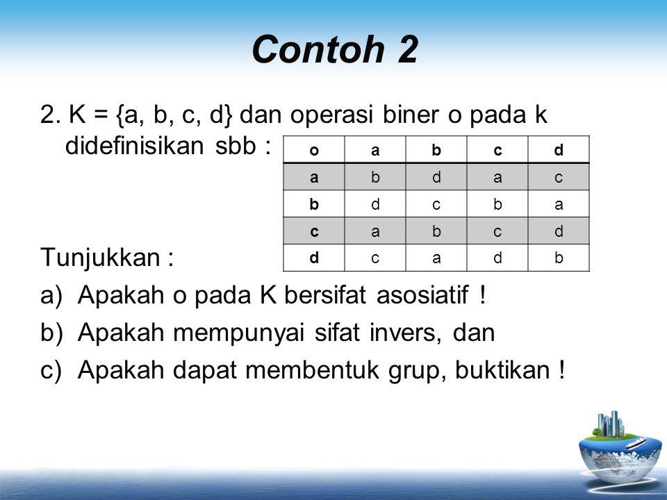 Contoh 2 2. K = {a, b, c, d} dan operasi biner o pada k didefinisikan sbb : Tunjukkan : a)Apakah o pada K bersifat asosiatif ! b)Apakah mempunyai sifa