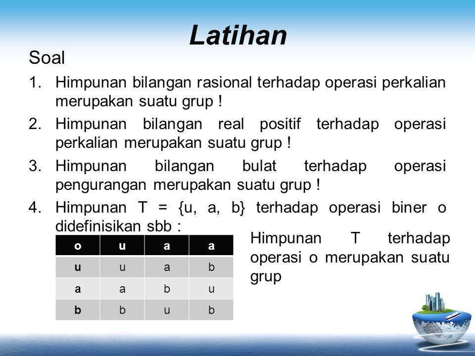 Latihan Soal 1.Himpunan bilangan rasional terhadap operasi perkalian merupakan suatu grup ! 2.Himpunan bilangan real positif terhadap operasi perkalia