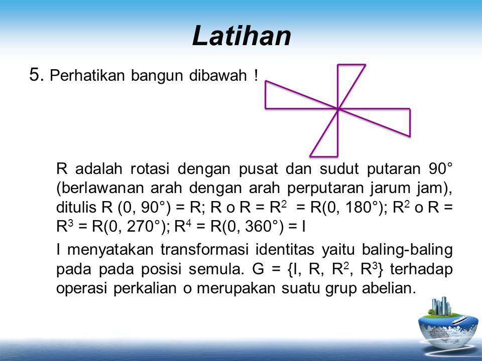 Latihan 5. Perhatikan bangun dibawah ! R adalah rotasi dengan pusat dan sudut putaran 90° (berlawanan arah dengan arah perputaran jarum jam), ditulis