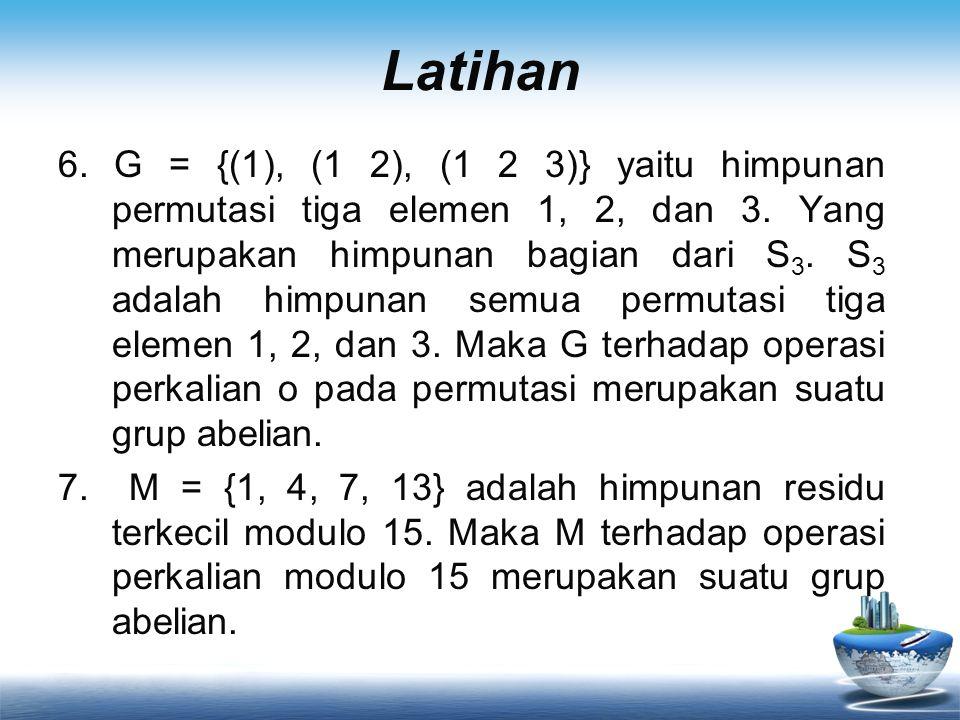 Latihan 6. G = {(1), (1 2), (1 2 3)} yaitu himpunan permutasi tiga elemen 1, 2, dan 3. Yang merupakan himpunan bagian dari S 3. S 3 adalah himpunan se