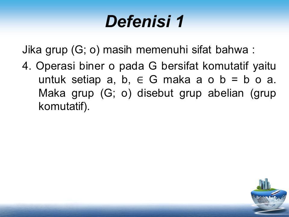 Defenisi 1 Jika grup (G; o) masih memenuhi sifat bahwa : 4. Operasi biner o pada G bersifat komutatif yaitu untuk setiap a, b, ∈ G maka a o b = b o a.