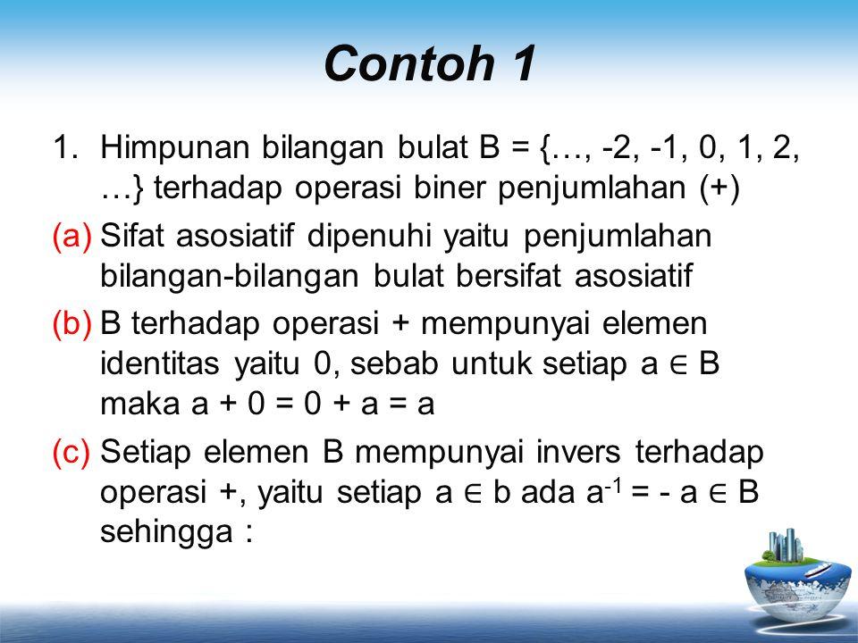 Contoh 1 1.Himpunan bilangan bulat B = {…, -2, -1, 0, 1, 2, …} terhadap operasi biner penjumlahan (+) (a)Sifat asosiatif dipenuhi yaitu penjumlahan bi
