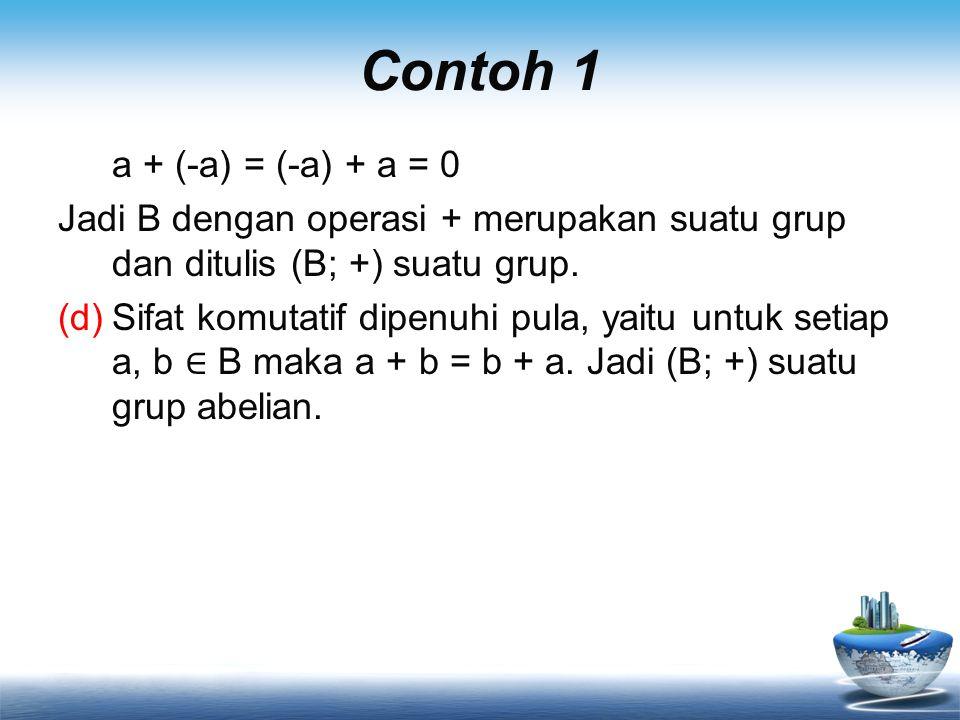 Contoh 1 a + (-a) = (-a) + a = 0 Jadi B dengan operasi + merupakan suatu grup dan ditulis (B; +) suatu grup. (d)Sifat komutatif dipenuhi pula, yaitu u