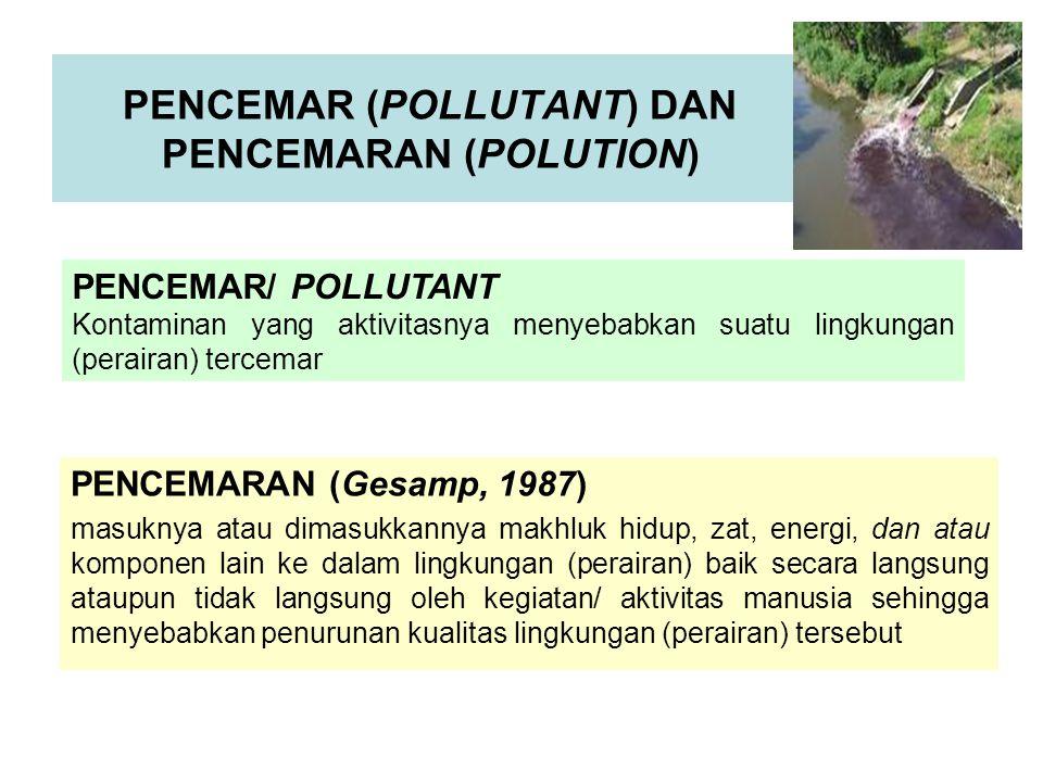 PENCEMARAN (Gesamp, 1987) masuknya atau dimasukkannya makhluk hidup, zat, energi, dan atau komponen lain ke dalam lingkungan (perairan) baik secara langsung ataupun tidak langsung oleh kegiatan/ aktivitas manusia sehingga menyebabkan penurunan kualitas lingkungan (perairan) tersebut PENCEMAR (POLLUTANT) DAN PENCEMARAN (POLUTION) PENCEMAR/ POLLUTANT Kontaminan yang aktivitasnya menyebabkan suatu lingkungan (perairan) tercemar