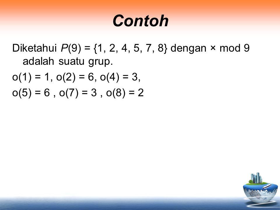 Contoh Diketahui P(9) = {1, 2, 4, 5, 7, 8} dengan × mod 9 adalah suatu grup. o(1) = 1, o(2) = 6, o(4) = 3, o(5) = 6, o(7) = 3, o(8) = 2