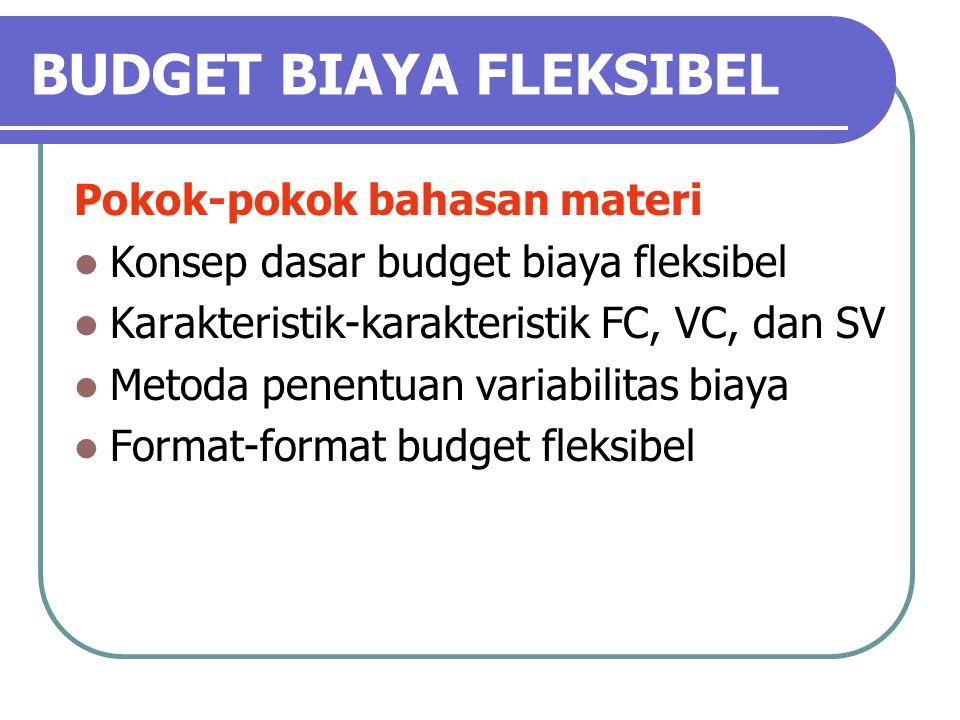 BUDGET BIAYA FLEKSIBEL Pokok-pokok bahasan materi Konsep dasar budget biaya fleksibel Karakteristik-karakteristik FC, VC, dan SV Metoda penentuan variabilitas biaya Format-format budget fleksibel