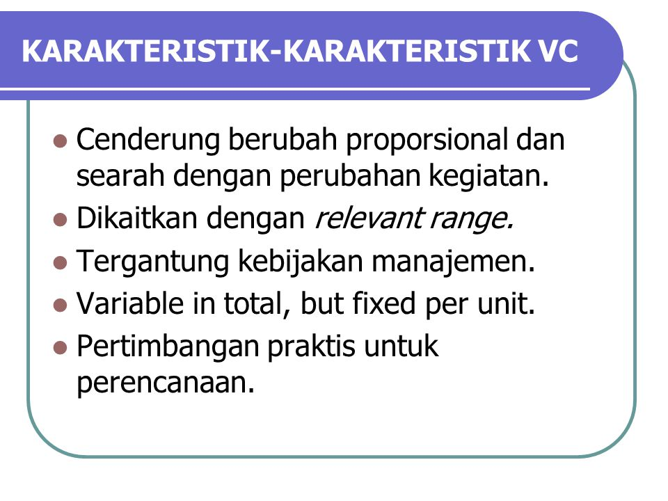 KARAKTERISTIK-KARAKTERISTIK VC Cenderung berubah proporsional dan searah dengan perubahan kegiatan.