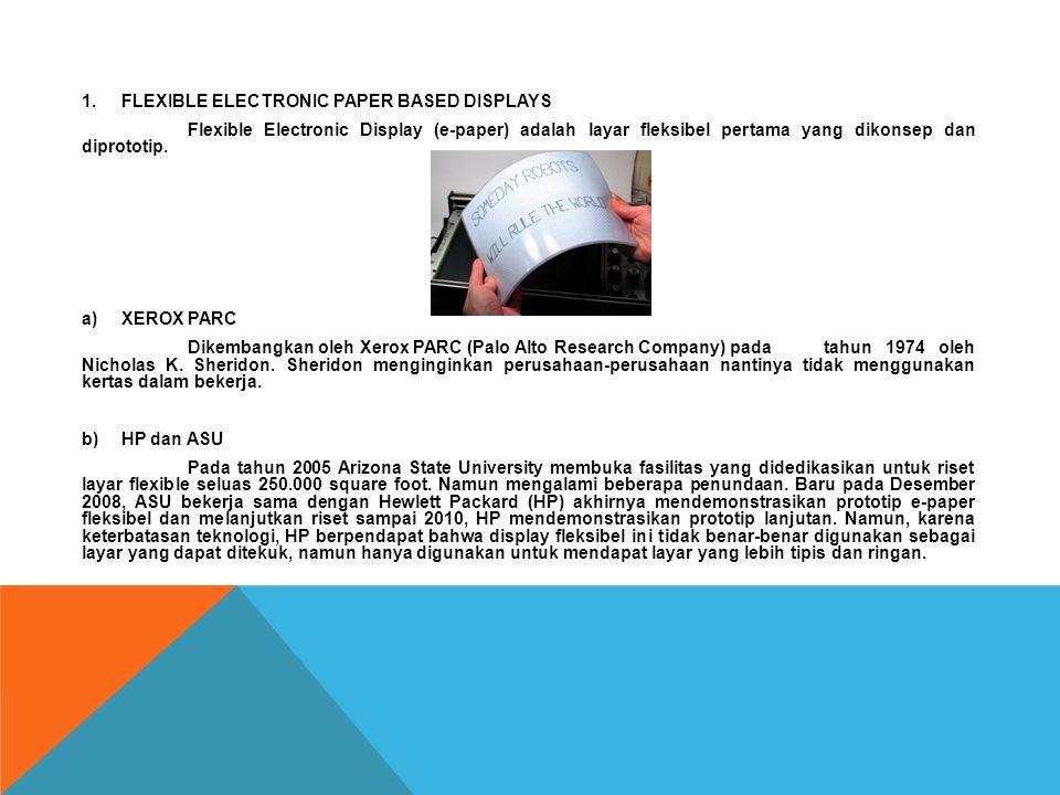 1.FLEXIBLE ELECTRONIC PAPER BASED DISPLAYS Flexible Electronic Display (e-paper) adalah layar fleksibel pertama yang dikonsep dan diprototip. a)XEROX
