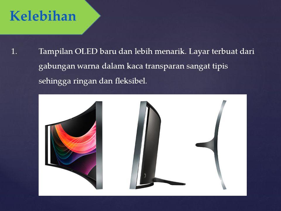 1.Tampilan OLED baru dan lebih menarik. Layar terbuat dari gabungan warna dalam kaca transparan sangat tipis sehingga ringan dan fleksibel. Kelebihan