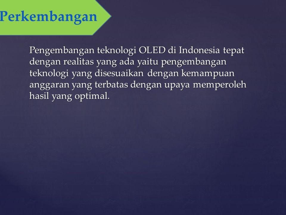 Pengembangan teknologi OLED di Indonesia tepat dengan realitas yang ada yaitu pengembangan teknologi yang disesuaikan dengan kemampuan anggaran yang terbatas dengan upaya memperoleh hasil yang optimal.
