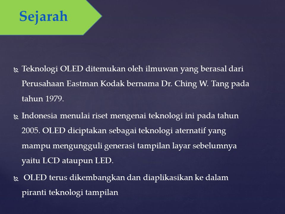 Sejarah   Teknologi OLED ditemukan oleh ilmuwan yang berasal dari Perusahaan Eastman Kodak bernama Dr. Ching W. Tang pada tahun 1979.   Indonesia