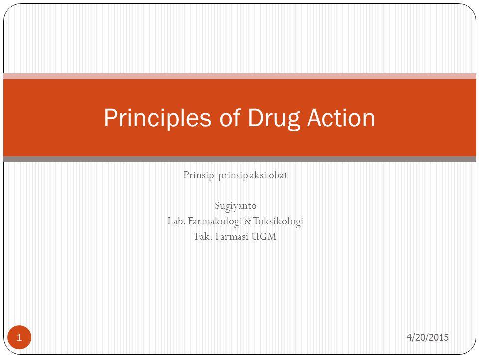 Prinsip-prinsip aksi obat Sugiyanto Lab. Farmakologi & Toksikologi Fak. Farmasi UGM 4/20/2015 1 Principles of Drug Action
