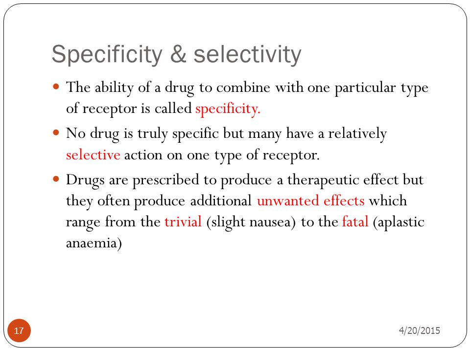 Specificity & selectivity 4/20/2015 17 The ability of a drug to combine with one particular type of receptor is called specificity.