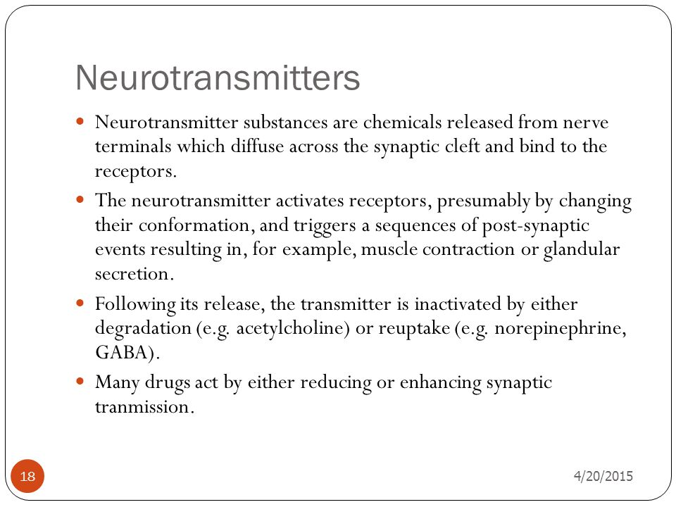Neurotransmitters 4/20/2015 18 Neurotransmitter substances are chemicals released from nerve terminals which diffuse across the synaptic cleft and bind to the receptors.