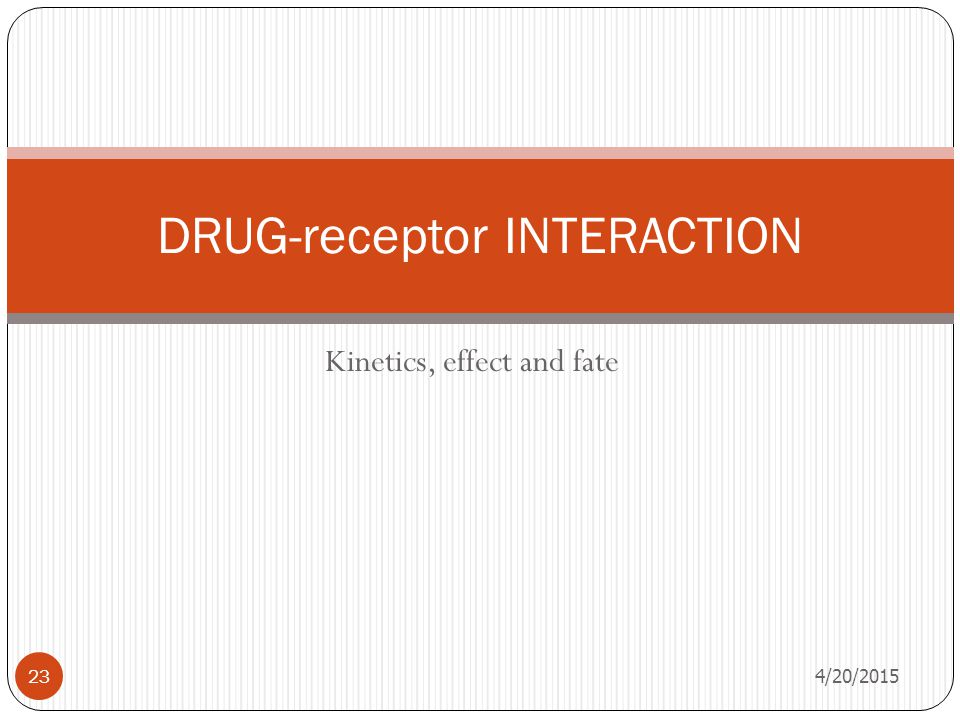 Kinetics, effect and fate 4/20/2015 23 DRUG-receptor INTERACTION