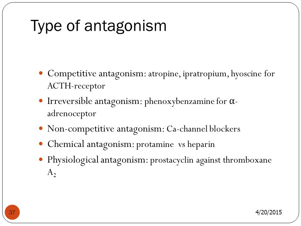 Type of antagonism 4/20/2015 37 Competitive antagonism: atropine, ipratropium, hyoscine for ACTH-receptor Irreversible antagonism: phenoxybenzamine for α - adrenoceptor Non-competitive antagonism: Ca-channel blockers Chemical antagonism: protamine vs heparin Physiological antagonism: prostacyclin against thromboxane A 2