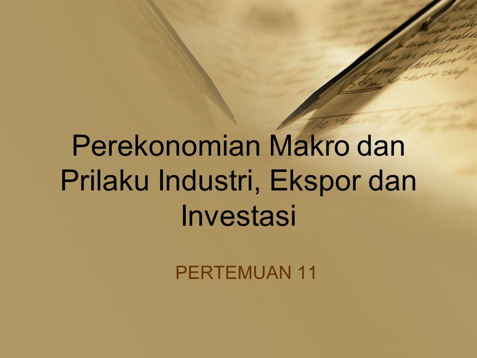 Perekonomian Makro dan Prilaku Industri, Ekspor dan Investasi PERTEMUAN 11