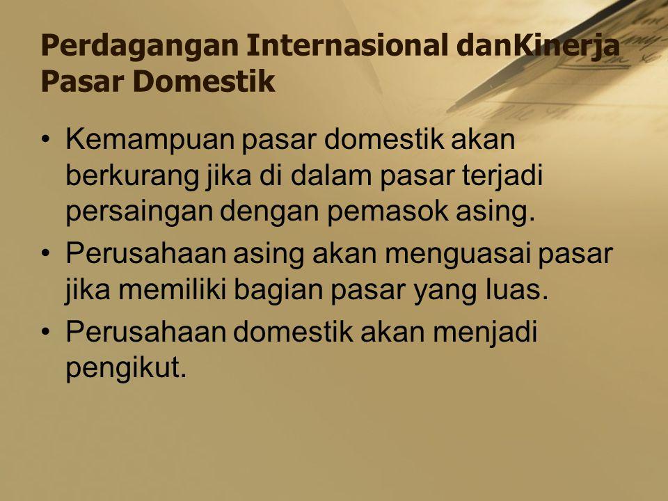 Perdagangan Internasional danKinerja Pasar Domestik Kemampuan pasar domestik akan berkurang jika di dalam pasar terjadi persaingan dengan pemasok asing.