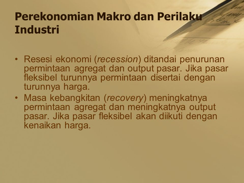 Perekonomian Makro dan Perilaku Industri Resesi ekonomi (recession) ditandai penurunan permintaan agregat dan output pasar. Jika pasar fleksibel turun